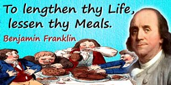 Benjamin Franklin quote: To lengthen thy Life, lessen thy Meals.