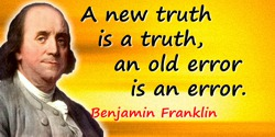 Benjamin Franklin quote: A new truth is a truth, an old error is an error.