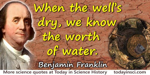 Benjamin Franklin quote: When the well's dry, we know the worth of water.