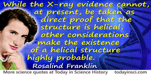 Rosalind Franklin quote: While the X-ray evidence cannot, at present, be taken as direct proof that the structure is helical