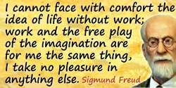 Sigmund Freud quote: I cannot face with comfort the idea of life without work; work and the free play of the imagination are for