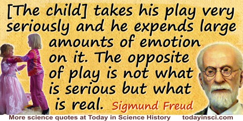 Sigmund Freud quote: [The child] takes his play very seriously and he expends large amounts of emotion on it. The opposite of pl