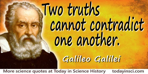 Galileo Galilei quote: Two truths cannot contradict one another.