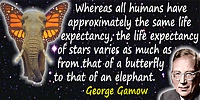 George Gamow quote: Whereas all humans have approximately the same life expectancy the life expectancy of stars varies as much a