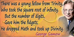 George Gamow quote: There was a young fellow from Trinity,Who took the square root of infinity.But the number of digits,Gave him