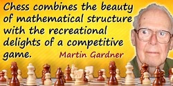 Martin Gardner quote: Chess combines the beauty of mathematical structure with the recreational delights of a competitive game.