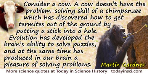 Martin Gardner quote: Consider a cow. A cow doesn't have the problem-solving skill of a chimpanzee, which has discovered how to
