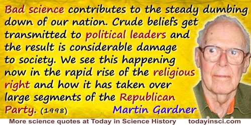 Martin Gardner quote: Bad science contributes to the steady dumbing down of our nation. Crude beliefs get transmitted to politic