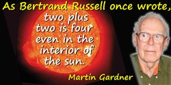Martin Gardner quote: As Bertrand Russell once wrote, two plus two is four even in the interior of the sun