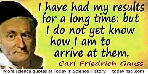 Carl Friedrich Gauss quote: I have had my results for a long time: but I do not yet know how I am to arrive at them