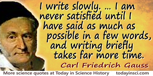 Carl Friedrich Gauss quote: You know that I write slowly. This is chiefly because I am never satisfied until I have said as much