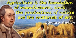 Edward Gibbon quote: Agriculture is the foundation of manufactures, since the productions of nature are the materials of art.