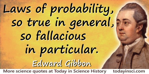 Edward Gibbon quote: The laws of probability, so true in general, so fallacious in particular.
