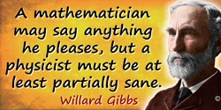 J. Willard Gibbs quote: A mathematician may say anything he pleases, but a physicist must be at least partially sane.