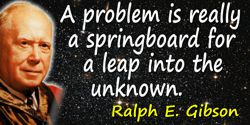 R.E. Gibson quote: A problem is really a springboard for a leap into the unknown.