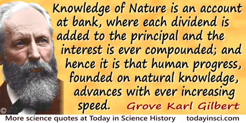 Grove Karl Gilbert quote: Knowledge of Nature is an account at bank, where each dividend is added to the principal and the inter