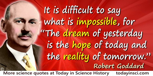 "Robert Goddard quote: It is difficult to say what is impossible, for ""The dream of yesterday is the hope of today and the realit"