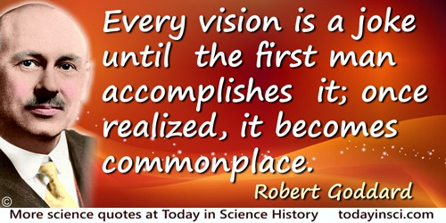 Robert Goddard quote: Every vision is a joke until the first man accomplishes it; once realized, it becomes commonplace.