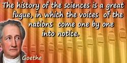 Johann Wolfgang von Goethe quote: Die Geschichte der Wissenschaften ist eine grosse Fuge, in der die Stimmen der Völker nach und