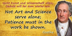 Johann Wolfgang von Goethe quote: Not Art and Science serve alone; Patience must in the work be shown.