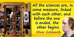 Oliver Goldsmith quote: All the sciences are, in some measure, linked with each other, and before the one is ended, the other be