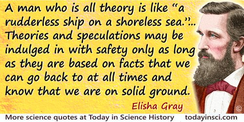 "Elisha Gray quote: A man who is all theory is like ""a rudderless ship on a shoreless sea."" … Theories and speculations may be in"