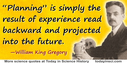 "William King Gregory quote: ""Planning"" is simply the result of experience read backward and projected into the future."