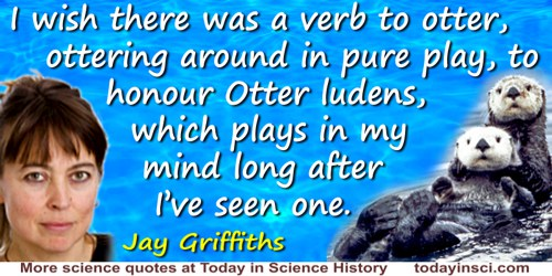 Jay Griffiths quote: I wish there was a verb to otter, ottering around in pure play, to honour Otter ludens, which plays in my m