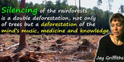 Jay Griffiths quote: The silencing of the rainforests is a double deforestation, not only of trees but a deforestation of the mi