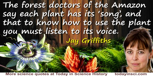 "Jay Griffiths quote: The forest doctors of the Amazon say each plant has its ""song"", and that to know how to use the plant you m"