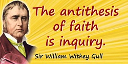 William Withey Gull quote: The antithesis of faith is inquiry.