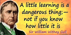 William Withey Gull quote: A little learning is a dangerous thing;—not if you know how little it is.