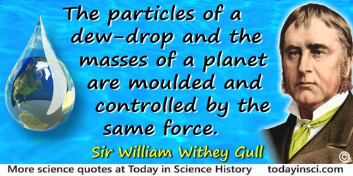 William Withey Gull quote: The particles of a dew-drop and the masses of a planet are moulded and controlled by the same force.