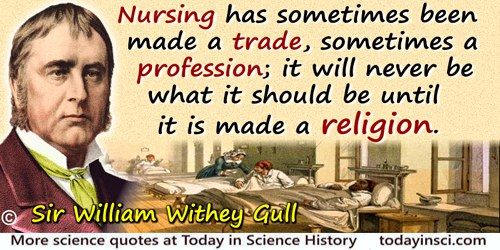 William Withey Gull quote: Nursing has sometimes been made a trade, sometimes a profession; it will never be what it should be u