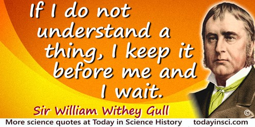 William Withey Gull quote: If I do not understand a thing, I keep it before me and I wait.
