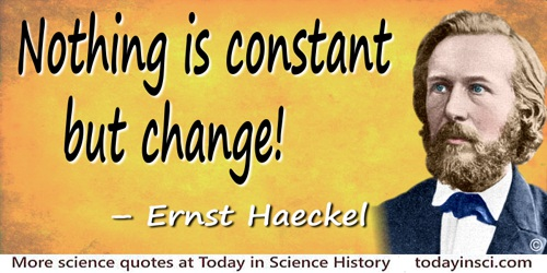 "Ernst Haeckel quote: Nothing is constant but change! All existence is a perpetual flux of ""being and becoming!"" That is the broa"