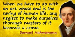 Samuel Hahnemann quote: When we have to do with an art whose end is the saving of human life, any neglect to make ourselves thor
