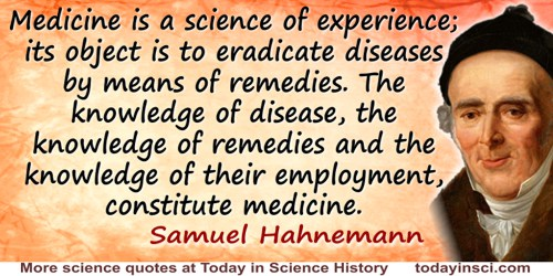 Samuel Hahnemann quote: Medicine is a science of experience; its object is to eradicate diseases by means of remedies. The knowl