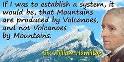 William Hamilton quote: If I was to establish a system, it would be, that Mountains are produced by Volcanoes, and not Volcanoes