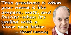Richard Hamming quote: True greatness is when your name is like ampere, watt, and fourier�when it's spelled with a lower case le