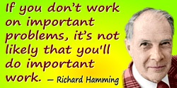 Richard Hamming quote: If you don�t work on important problems, it�s not likely that you'll do important work