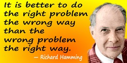 Richard Hamming quote: It is better to do the right problem the wrong way than the wrong problem the right way