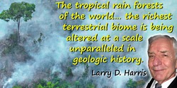 Larry D. Harris quote: The tropical rain forests of the world harbor the majority of the planet's species