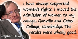 Stephen W. Hawking quote: I have always supported women's rights. I moved the admission of women to my college, Gonville and Cai
