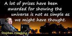 Stephen Hawking Quote: A lot of prizes have been awarded for showing the universe is not as simple as we might have thought