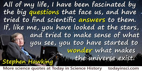 Stephen Hawking Quote: All of my life, I have been fascinated by the big questions...to wonder what makes the universe exist.