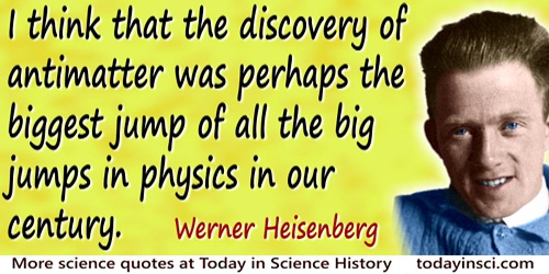 Werner Heisenberg quote: I think that the discovery of antimatter was perhaps the biggest jump of all the big jumps in physics i