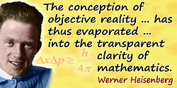 Werner Heisenberg quote: The conception of objective reality ... has thus evaporated ... into the transparent clarity of mathema