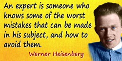 Werner Heisenberg quote: An expert is someone who knows some of the worst mistakes that can be made in his subject