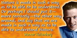 Werner Heisenberg quote: Nature is made in such a way as to be able to be understood. Or perhaps I should put it�more correctly�